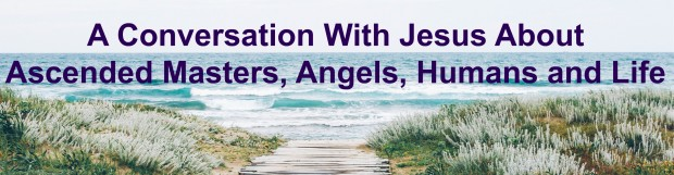 A Conversation With Jesus About Ascended Masters, Angels, Humans and Life