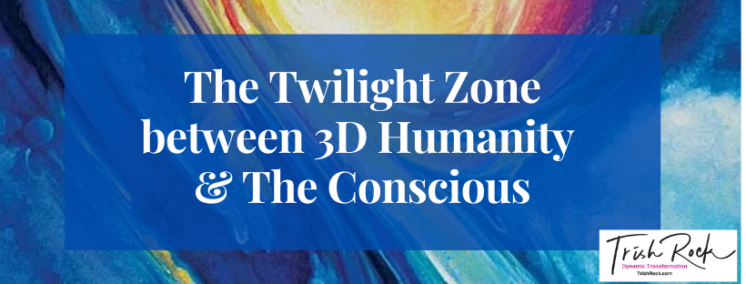 The Twilight Zone between 3D Humanity & The Conscious