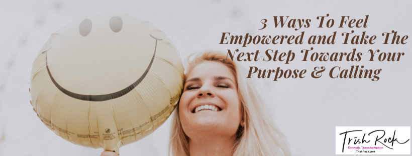 3 Ways To Feel Empowered and Take The Next Step Towards Your Purpose & Calling