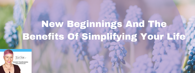 New Beginnings And The Benefits Of Simplifying Your Life