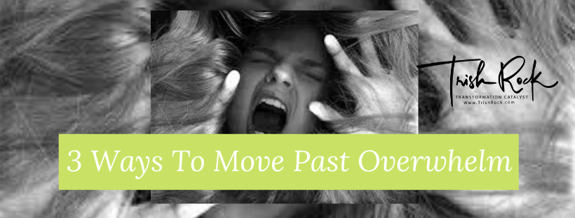 3 Ways To Move Past Overwhelm